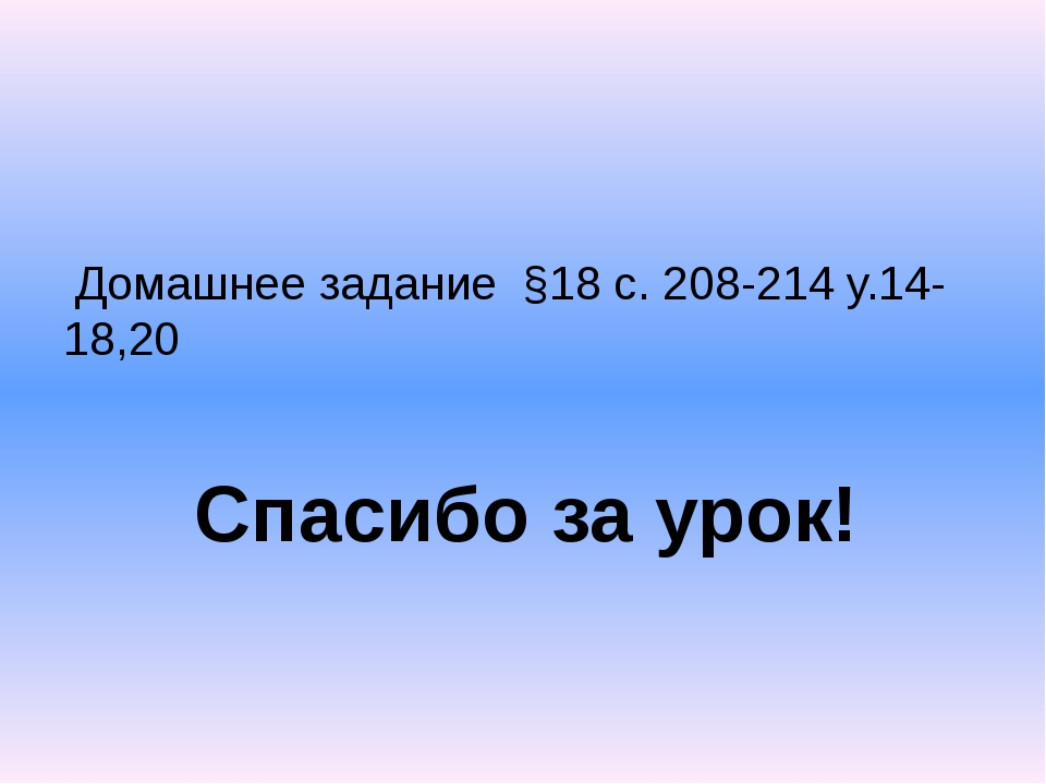Домашнее задание §18 с. 208-214 у.14-18,20 Спасибо за урок!