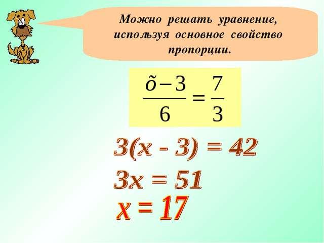 Можно решать уравнение, используя основное свойство пропорции.