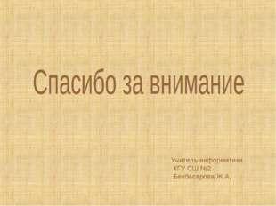 Учитель информатики КГУ СШ №2 Бекбасарова Ж.А.