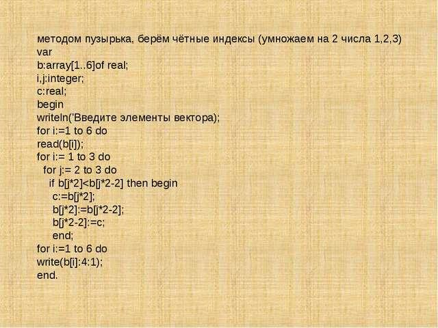 методом пузырька, берём чётные индексы (умножаем на 2 числа 1,2,3) var b:arra...