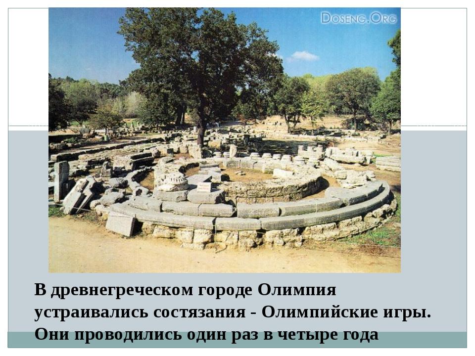 В древнегреческом городе Олимпия устраивались состязания - Олимпийские игры....