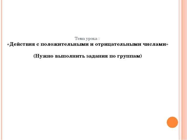 Тема урока : «Действия с положительными и отрицательными числами» (Нужно выпо...
