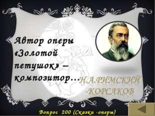 Автор оперы «Золотой петушок» – композитор… Вопрос 200 (Сказки -оперы)