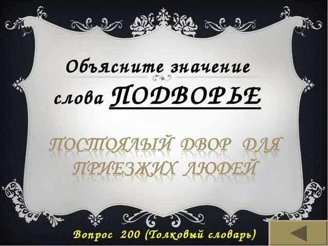 Вопрос 200 (Толковый словарь) Объясните значение слова ПОДВОРЬЕ