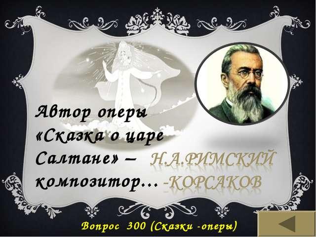 Автор оперы «Сказка о царе Салтане» – композитор… Вопрос 300 (Сказки -оперы)