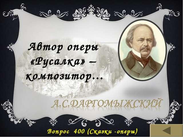 Автор оперы «Русалка» – композитор… Вопрос 400 (Сказки -оперы)