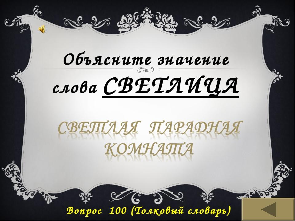 Вопрос 100 (Толковый словарь) Объясните значение слова СВЕТЛИЦА