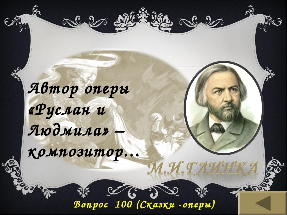 Автор оперы «Руслан и Людмила» – композитор… Вопрос 100 (Сказки -оперы)
