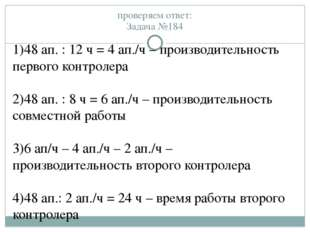 проверяем ответ: Задача №184 1)48 ап. : 12 ч = 4 ап./ч – производительность п