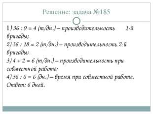 Решение: задача №185 1) 36 : 9 = 4 (т/дн.) – производительность 1-й бригады;