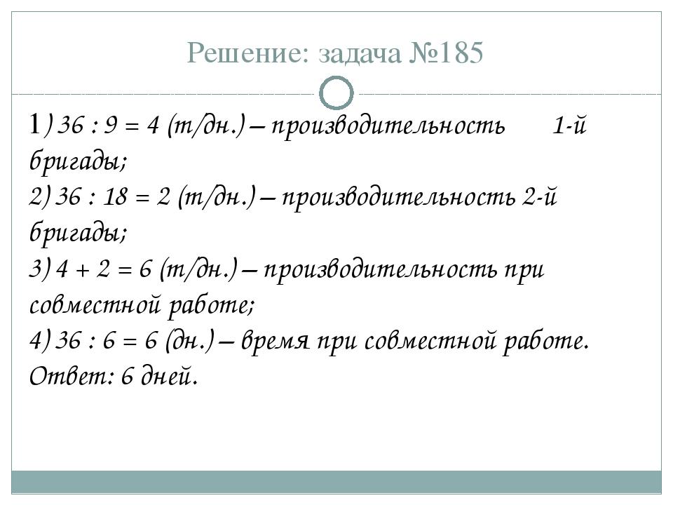 Решение: задача №185 1) 36 : 9 = 4 (т/дн.) – производительность 1-й бригады;...