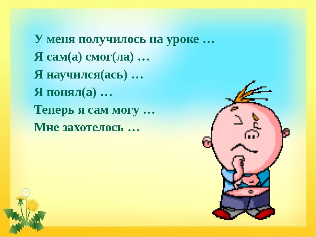 У меня получилось на уроке … Я сам(а) смог(ла) … Я научился(ась) … Я понял(а)...