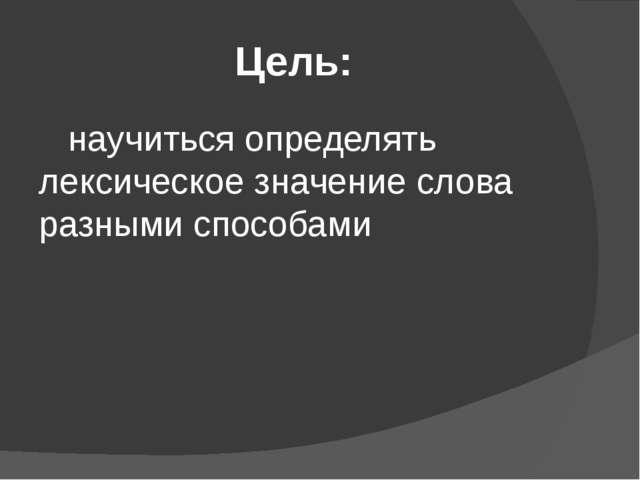 Цель: научиться определять лексическое значение слова разными способами