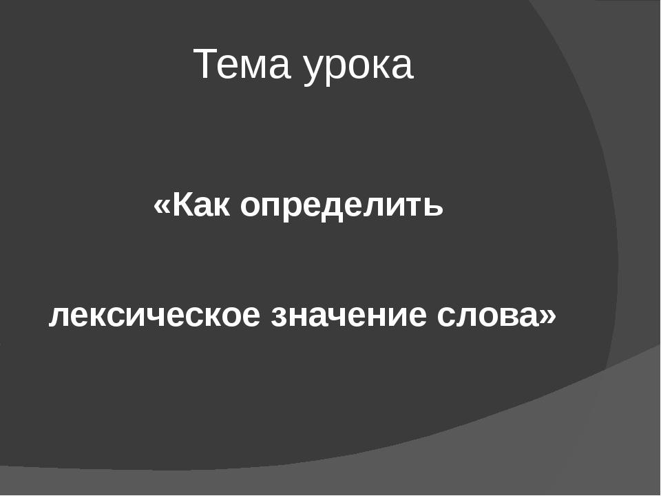Тема урока «Как определить лексическое значение слова»