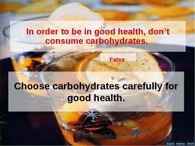 In order to be in good health, don't consume carbohydrates. False Choose carb...