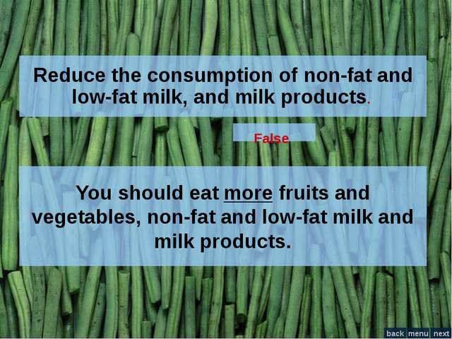 Reduce the consumption of non-fat and low-fat milk, and milk products. False...