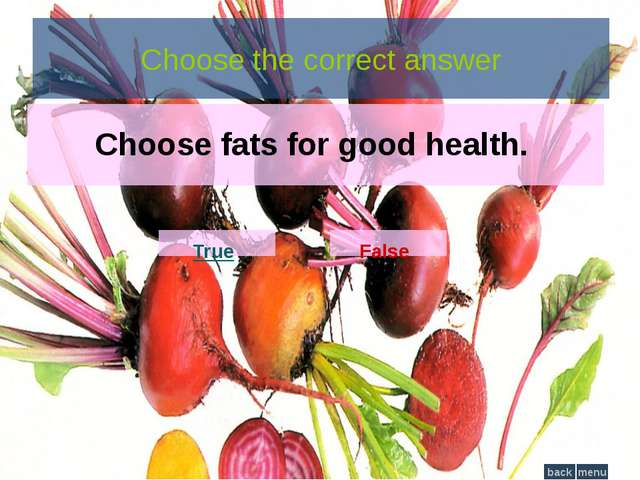 Choose the correct answer Choose fats for good health. True False menu back