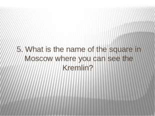 5. What is the name of the square in Moscow where you can see the Kremlin?