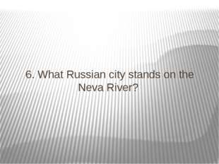 6. What Russian city stands on the Neva River?