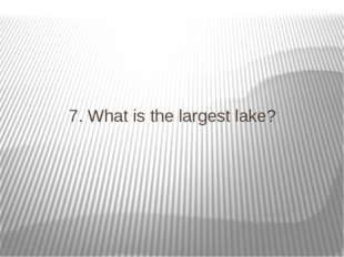 7. What is the largest lake?
