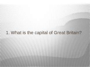 1. What is the capital of Great Britain?