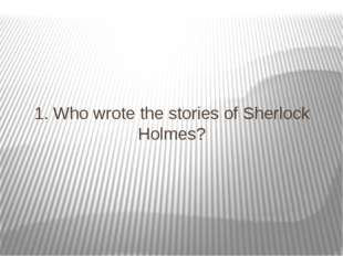1. Who wrote the stories of Sherlock Holmes?