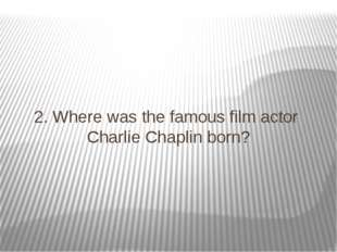 2. Where was the famous film actor Charlie Chaplin born?