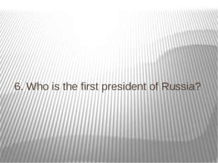 6. Who is the first president of Russia?