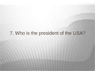 7. Who is the president of the USA?