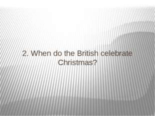 2. When do the British celebrate Christmas?