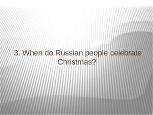 3. When do Russian people celebrate Christmas?