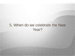 5. When do we celebrate the New Year?