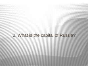 2. What is the capital of Russia?