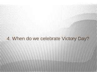 4. When do we celebrate Victory Day?