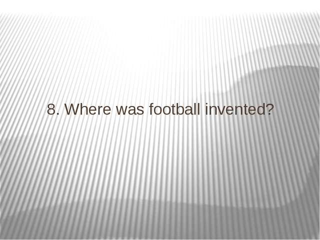 8. Where was football invented?