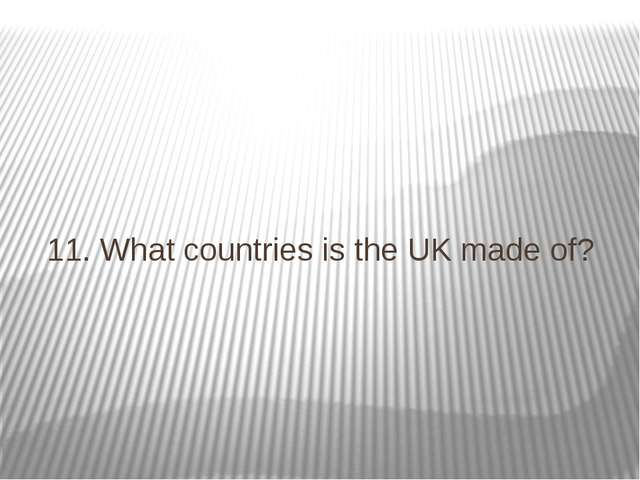 11. What countries is the UK made of?