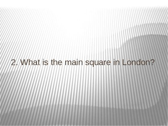 2. What is the main square in London?