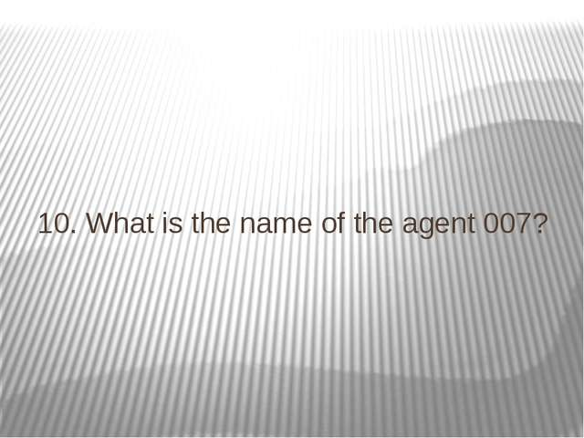 10. What is the name of the agent 007?