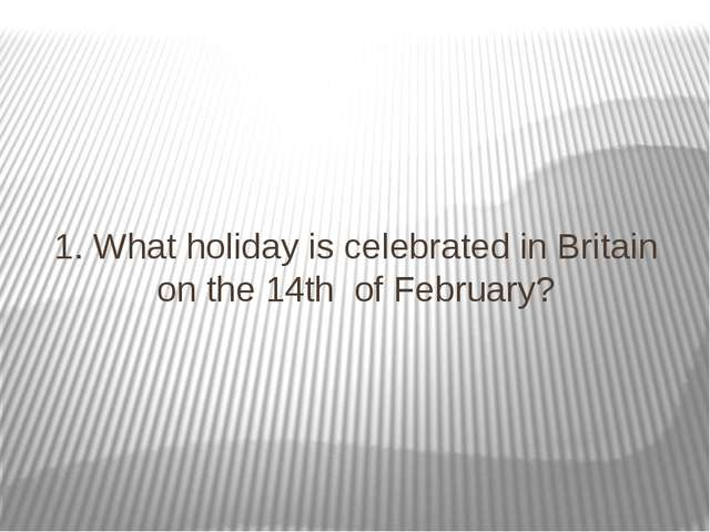 1. What holiday is celebrated in Britain on the 14th of February?