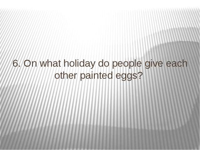 6. On what holiday do people give each other painted eggs?