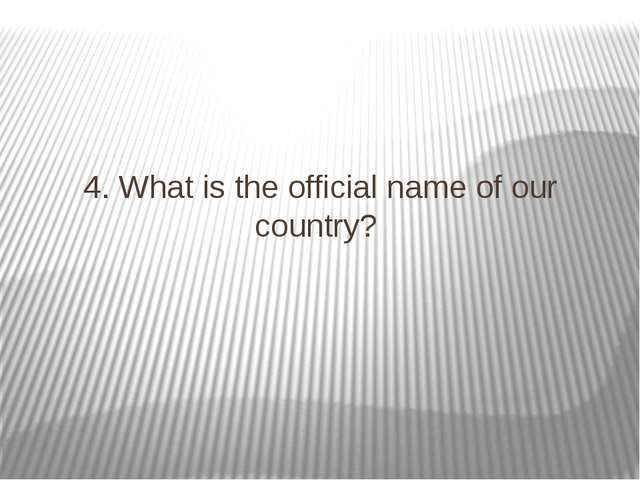 4. What is the official name of our country?