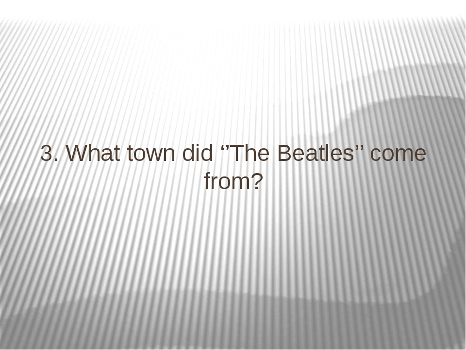 3. What town did ''The Beatles'' come from?