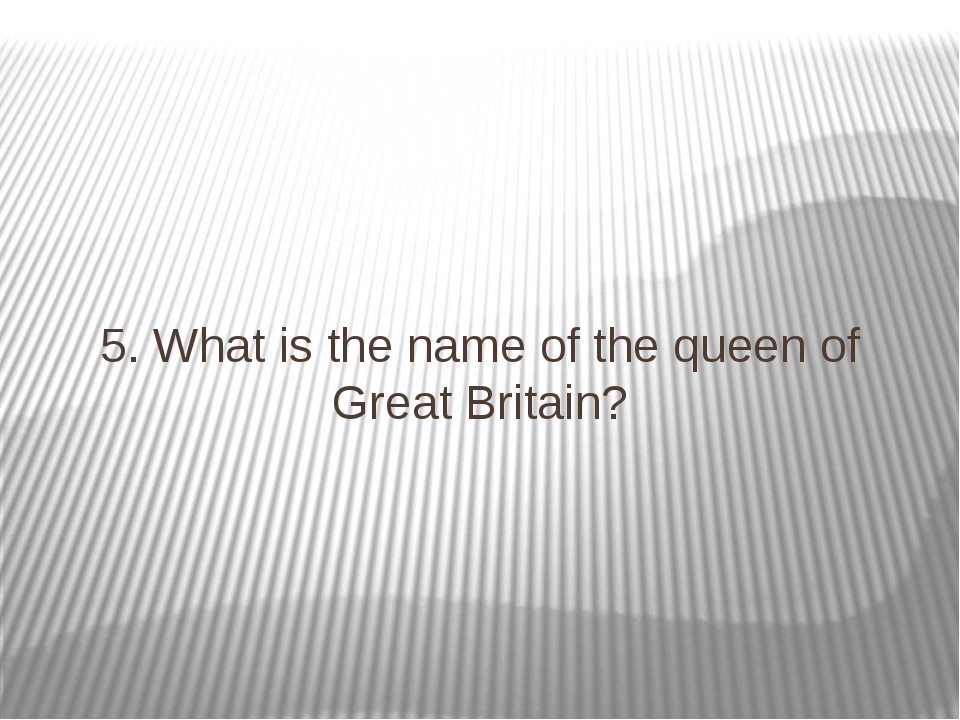 5. What is the name of the queen of Great Britain?