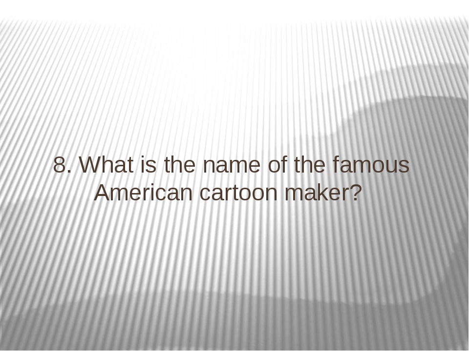8. What is the name of the famous American cartoon maker?