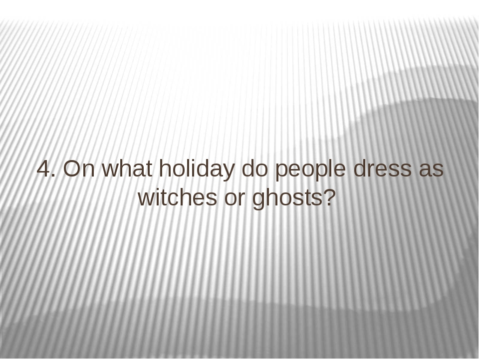 4. On what holiday do people dress as witches or ghosts?