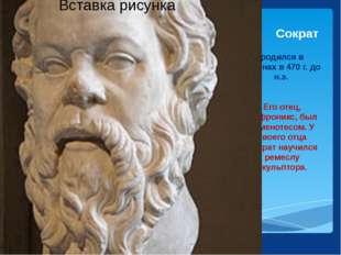 родился в Афинах в 470 г. до н.э. Его отец, Софроникс, был каменотесом. У сво
