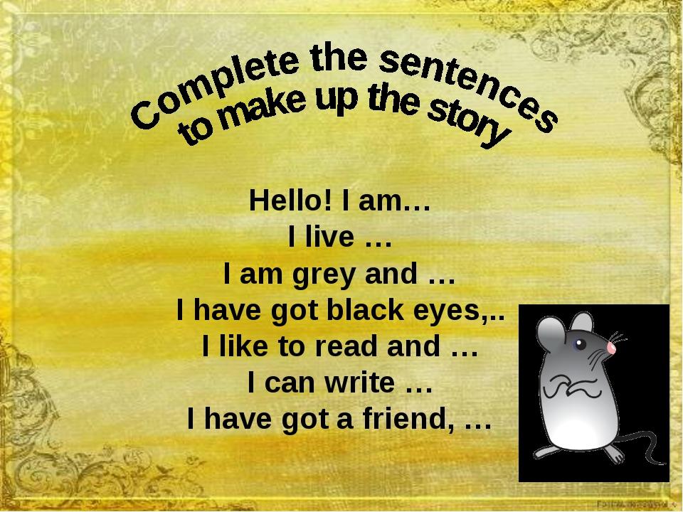 Hello! I am… I live … I am grey and … I have got black eyes,.. I like to rea...