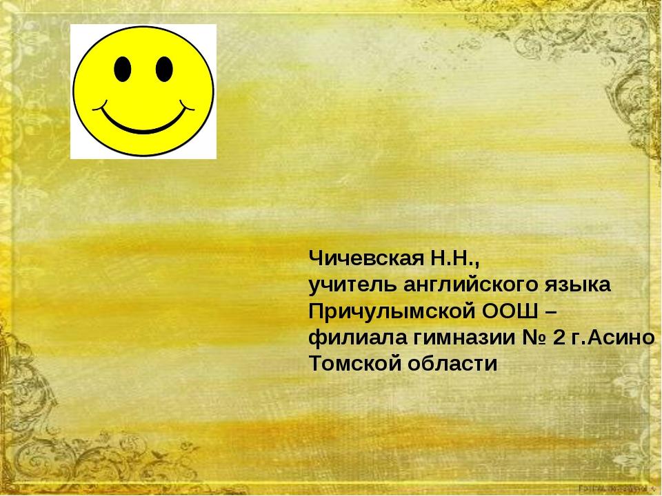 Чичевская Н.Н., учитель английского языка Причулымской ООШ – филиала гимнази...
