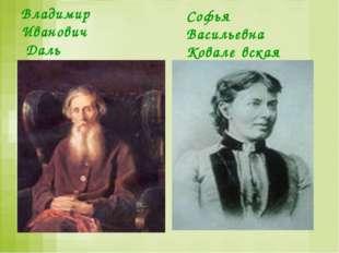 Владимир Иванович Даль Софья Васильевна Ковале́вская