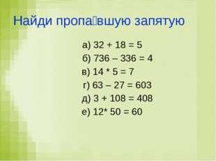 Найди пропа́вшую запятую а) 32 + 18 = 5 б) 736 – 336 = 4 в) 14 * 5 = 7 г) 63